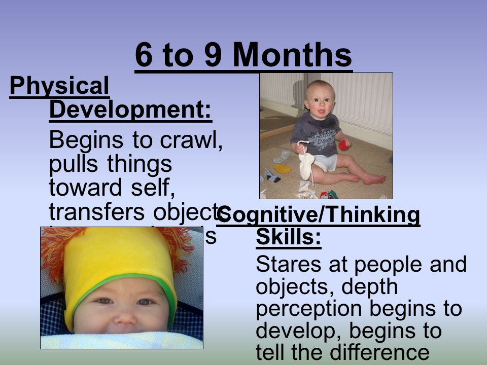6 to 9 Months Physical Development: Begins to crawl, pulls things toward self, transfers objects between hands Cognitive/Thinking Skills: Stares at people and objects, depth perception begins to develop, begins to tell the difference between objects that do or do not move
