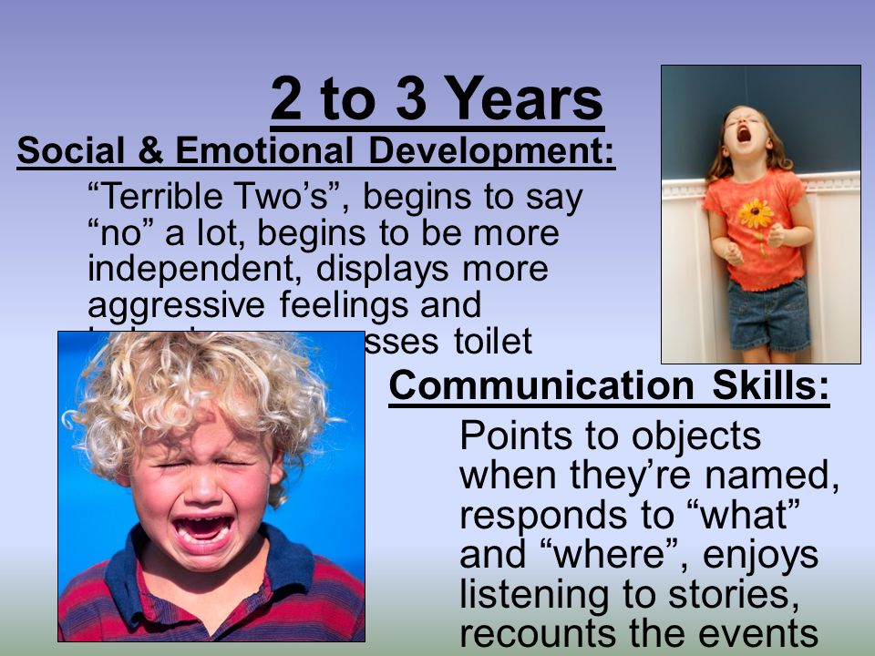 2 to 3 Years Social & Emotional Development: Terrible Two's , begins to say no a lot, begins to be more independent, displays more aggressive feelings and behaviors, expresses toilet training needs Communication Skills: Points to objects when they're named, responds to what and where , enjoys listening to stories, recounts the events of the day