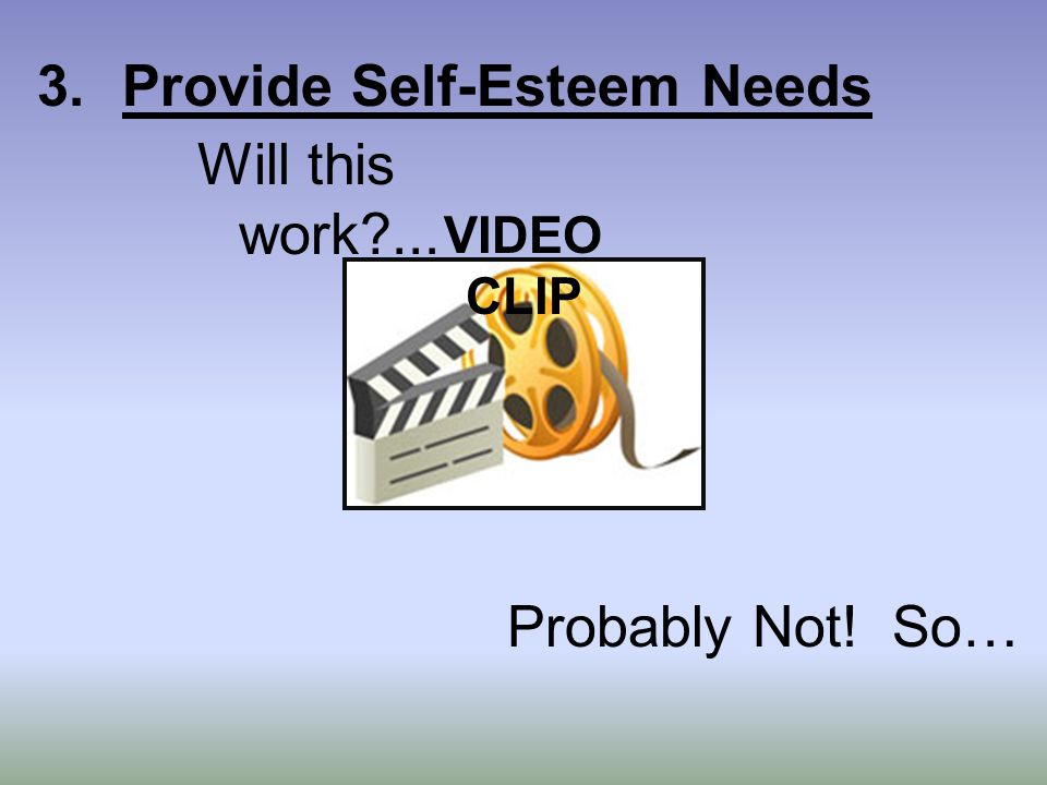 3.Provide Self-Esteem Needs Will this work ... VIDEO CLIP Probably Not! So…