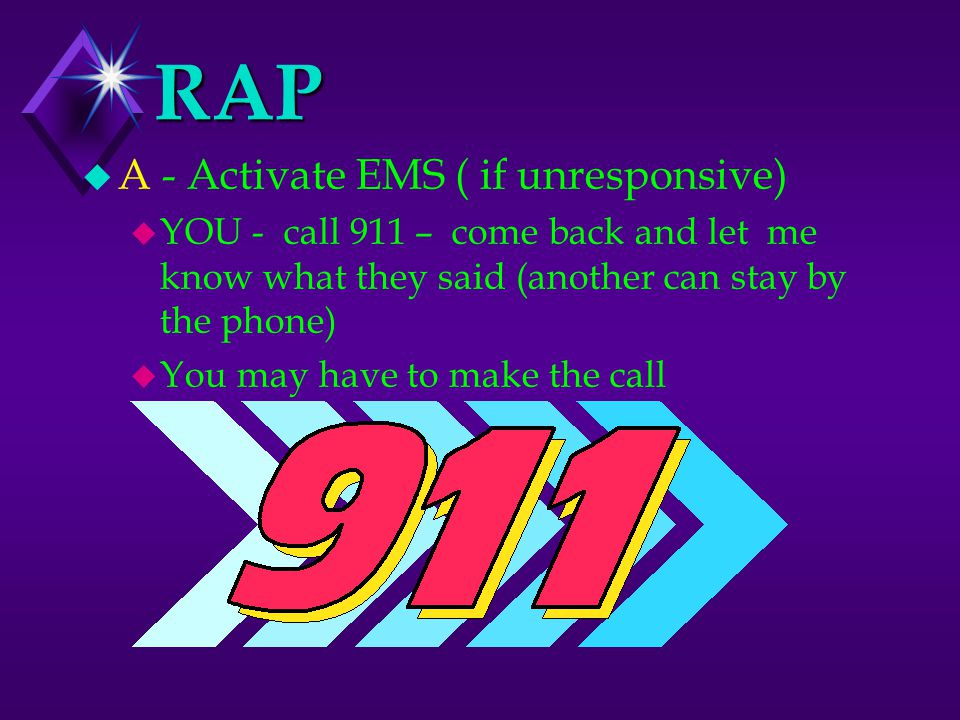 RAP u A - Activate EMS ( if unresponsive) u YOU - call 911 – come back and let me know what they said (another can stay by the phone) u You may have to make the call