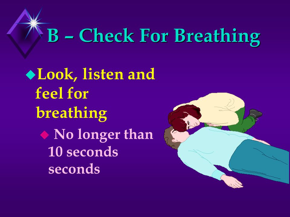 B – Check For Breathing u Look, listen and feel for breathing u No longer than 10 seconds seconds