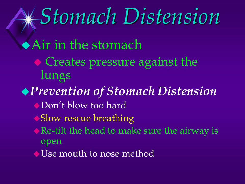 Stomach Distension u Air in the stomach u Creates pressure against the lungs u Prevention of Stomach Distension u Don't blow too hard u Slow rescue breathing u Re-tilt the head to make sure the airway is open u Use mouth to nose method