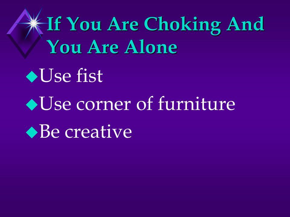 If You Are Choking And You Are Alone u Use fist u Use corner of furniture u Be creative