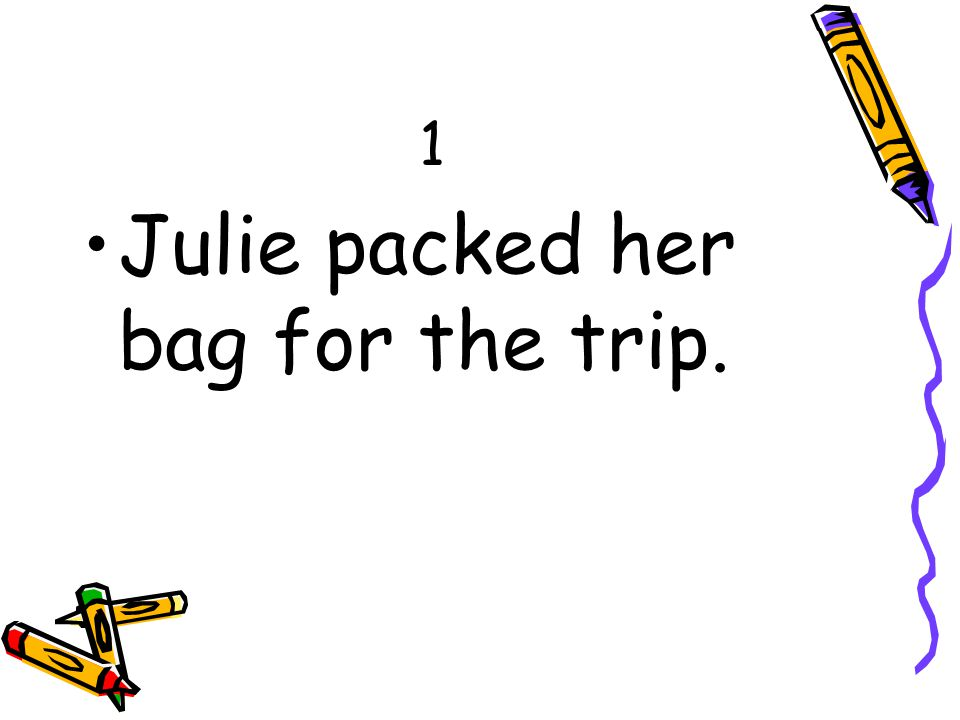 1 Julie packed her bag for the trip.