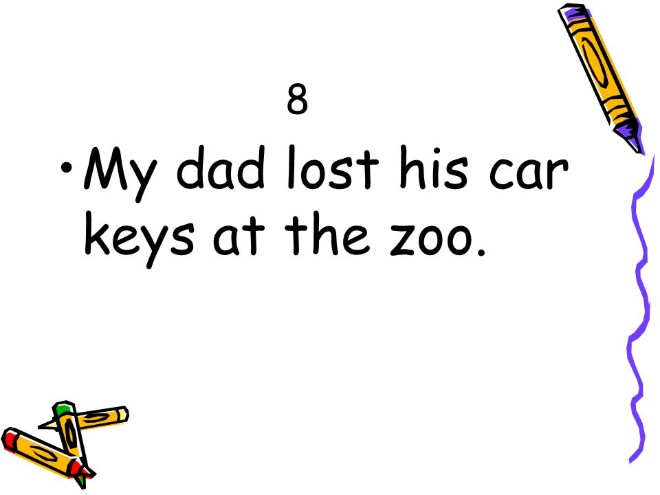 8 My dad lost his car keys at the zoo.