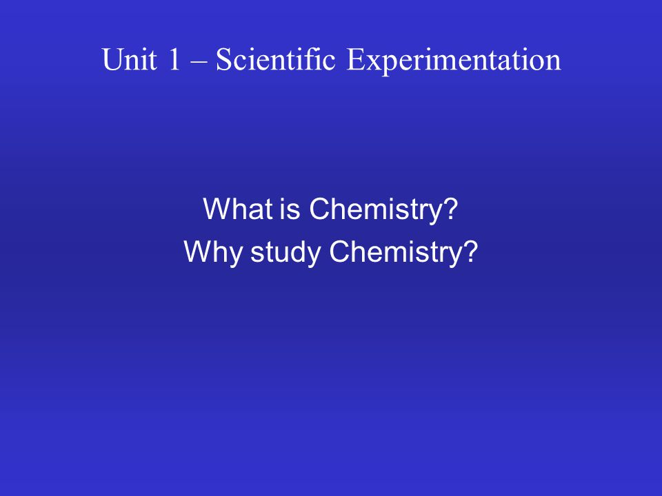 Unit 1 – Scientific Experimentation What is Chemistry? Why study Chemistry?