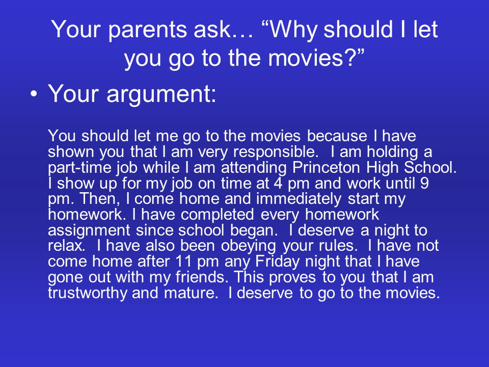 Your parents ask… Why should I let you go to the movies? Your argument: You should let me go to the movies because I have shown you that I am very responsible.