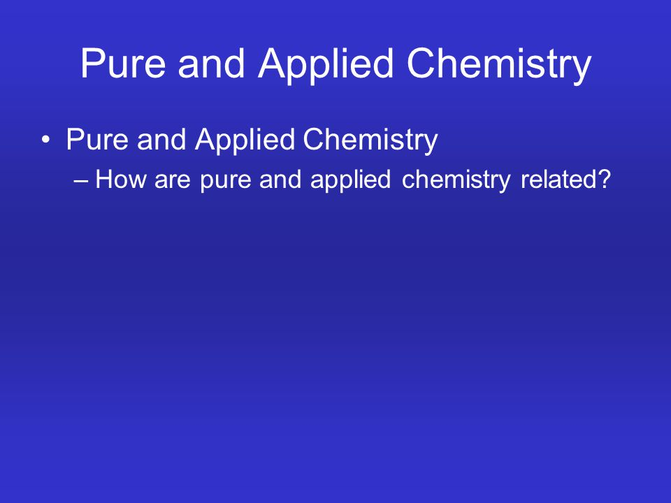 Pure and Applied Chemistry –How are pure and applied chemistry related?