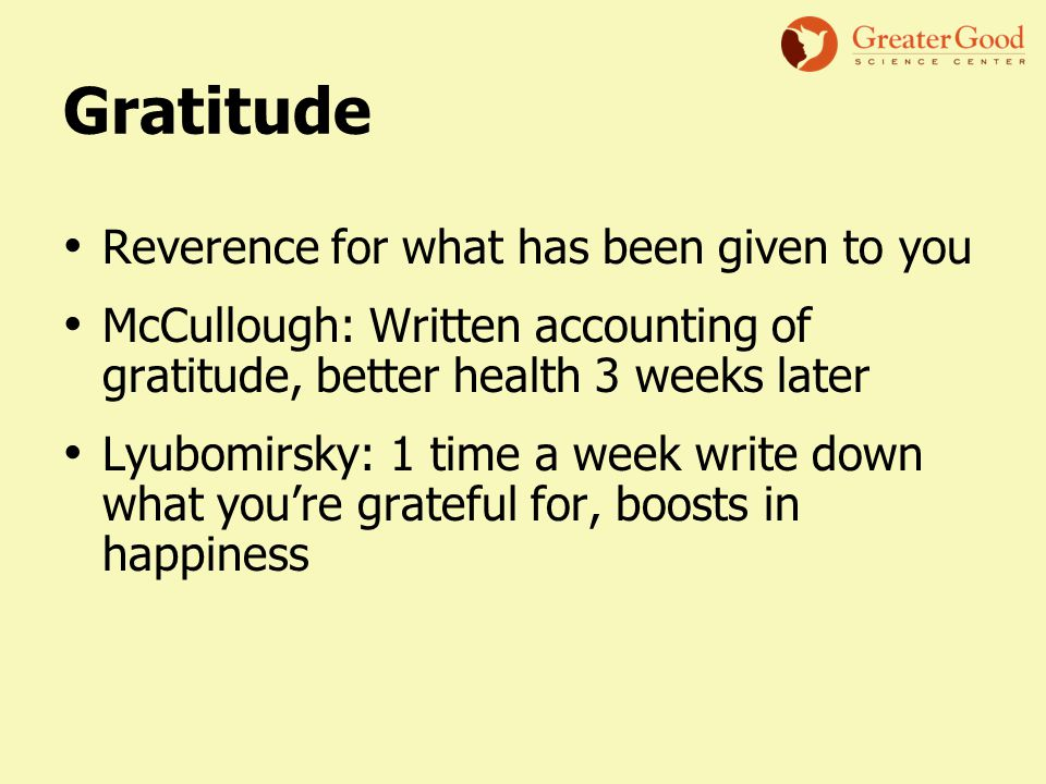Gratitude Reverence for what has been given to you McCullough: Written accounting of gratitude, better health 3 weeks later Lyubomirsky: 1 time a week write down what you're grateful for, boosts in happiness