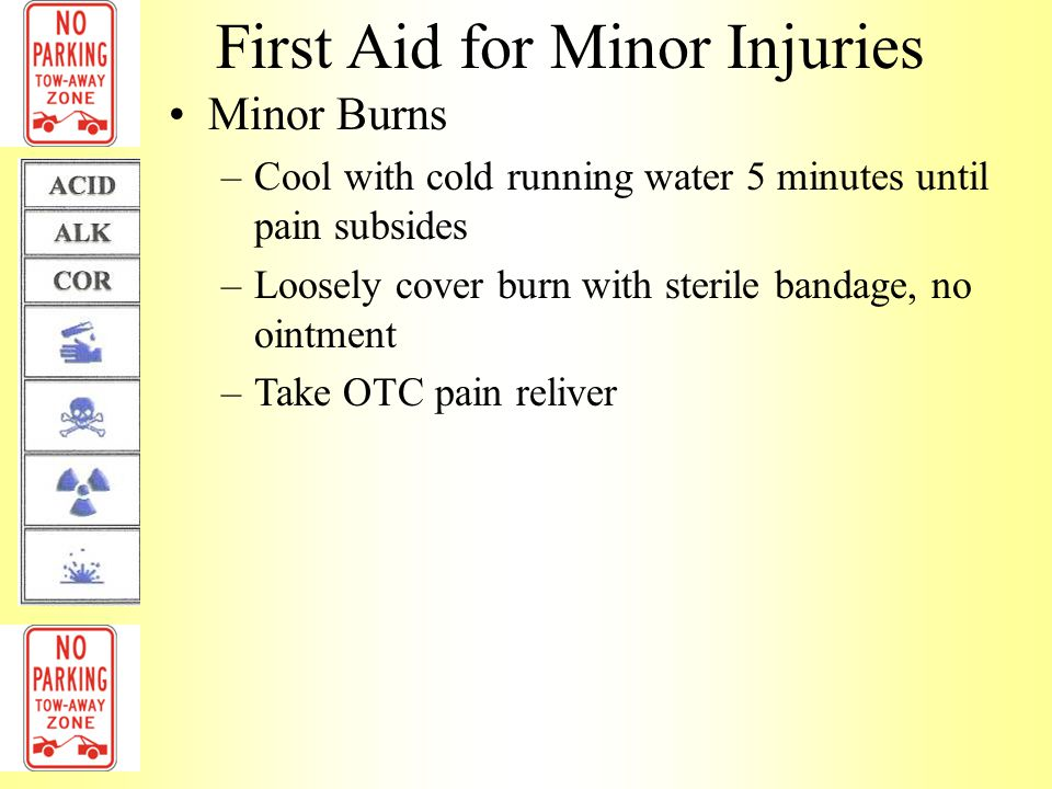 First Aid for Minor Injuries Chemical burns –Flush chemical from skin with cool running water 20 minutes –Remove clothing/jewelry that has been contaminated –Apply cool wet cloth –Wrap burned area with a dry, sterile dressing –Rewash the burned area