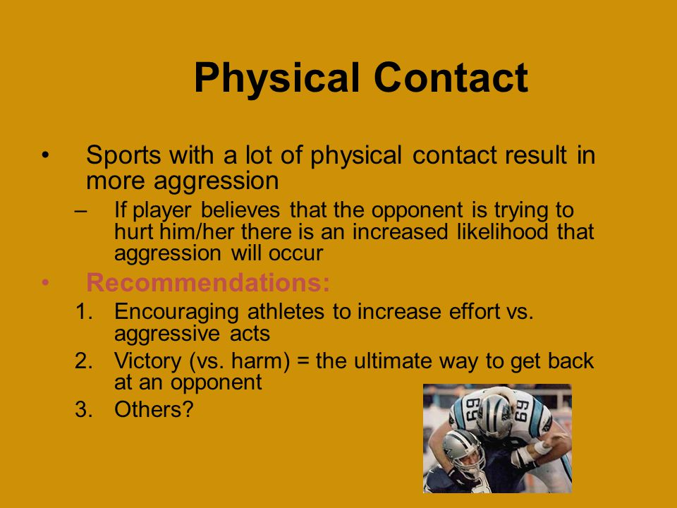 Physical Contact Sports with a lot of physical contact result in more aggression –If player believes that the opponent is trying to hurt him/her there is an increased likelihood that aggression will occur Recommendations: 1.Encouraging athletes to increase effort vs.