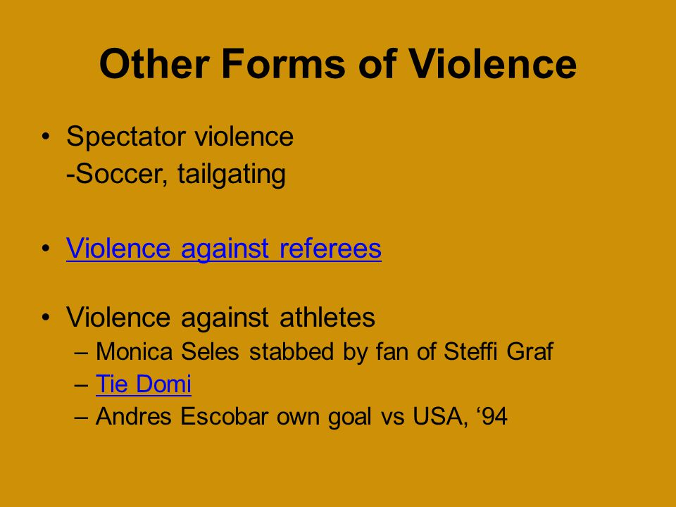 Other Forms of Violence Spectator violence -Soccer, tailgating Violence against referees Violence against athletes –Monica Seles stabbed by fan of Steffi Graf –Tie DomiTie Domi –Andres Escobar own goal vs USA, '94