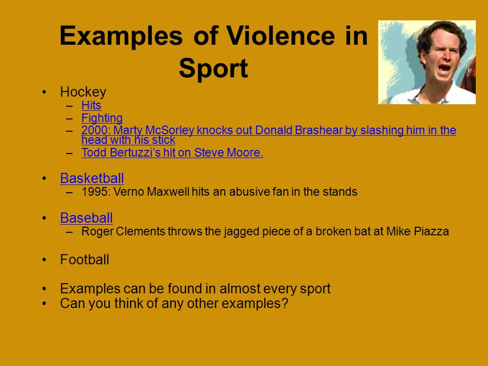 Examples of Violence in Sport Hockey –HitsHits –FightingFighting –2000: Marty McSorley knocks out Donald Brashear by slashing him in the head with his stick2000: Marty McSorley knocks out Donald Brashear by slashing him in the head with his stick –Todd Bertuzzi's hit on Steve Moore.Todd Bertuzzi's hit on Steve Moore.