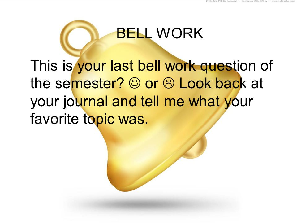 BELL WORK This is your last bell work question of the semester? or  Look back at your journal and tell me what your favorite topic was.