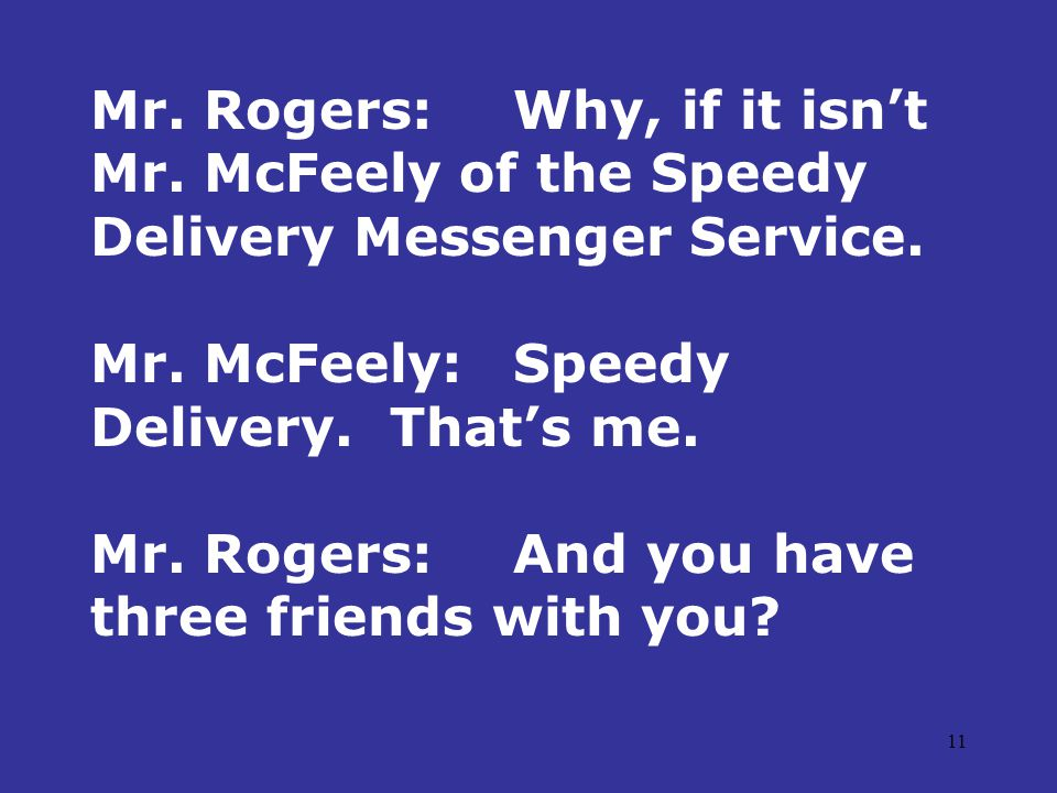 11 Mr. Rogers:Why, if it isn't Mr. McFeely of the Speedy Delivery Messenger Service.