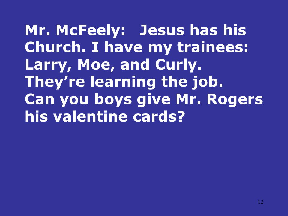 12 Mr. McFeely:Jesus has his Church. I have my trainees: Larry, Moe, and Curly.