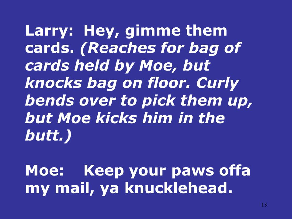 13 Larry:Hey, gimme them cards. (Reaches for bag of cards held by Moe, but knocks bag on floor.