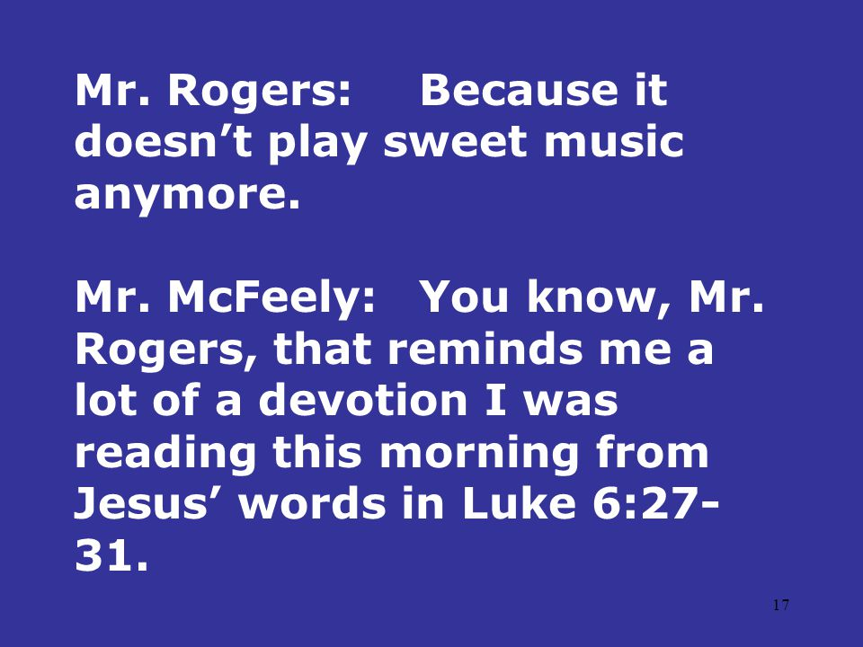 17 Mr. Rogers:Because it doesn't play sweet music anymore.