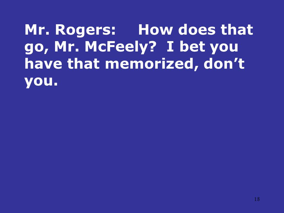 18 Mr. Rogers:How does that go, Mr. McFeely? I bet you have that memorized, don't you.