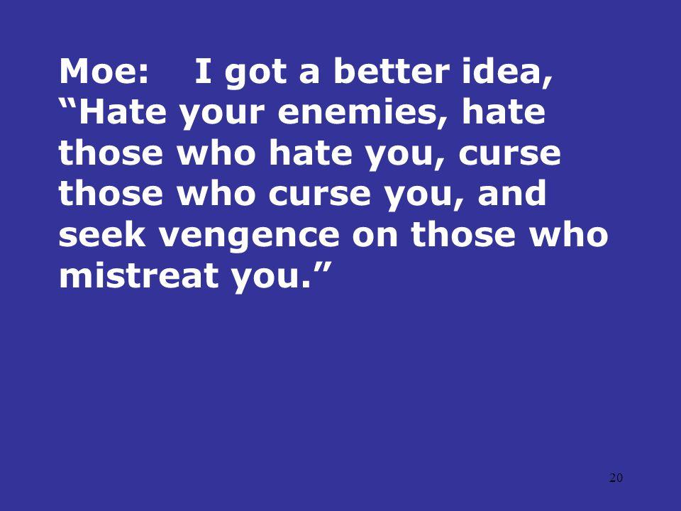 20 Moe:I got a better idea, Hate your enemies, hate those who hate you, curse those who curse you, and seek vengence on those who mistreat you.