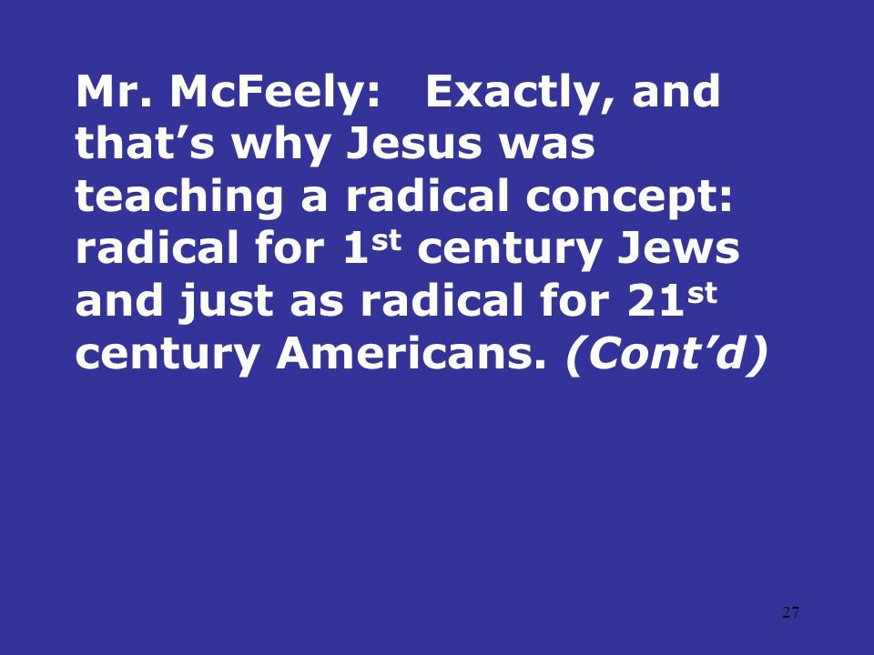 27 Mr. McFeely:Exactly, and that's why Jesus was teaching a radical concept: radical for 1 st century Jews and just as radical for 21 st century Ameri