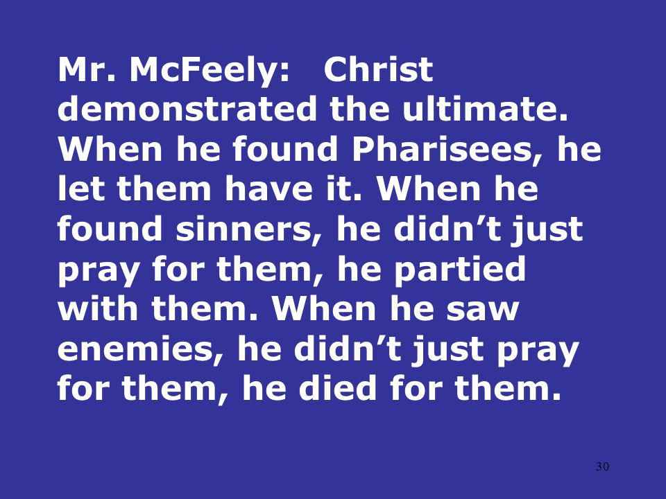 30 Mr. McFeely:Christ demonstrated the ultimate. When he found Pharisees, he let them have it.