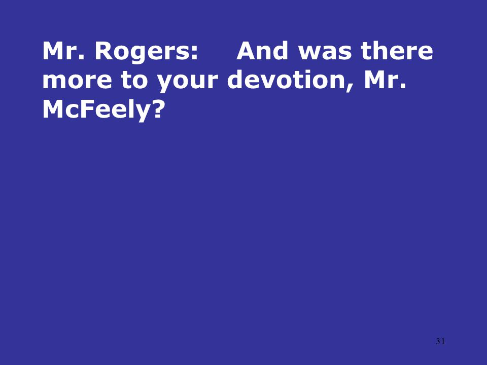 31 Mr. Rogers:And was there more to your devotion, Mr. McFeely?