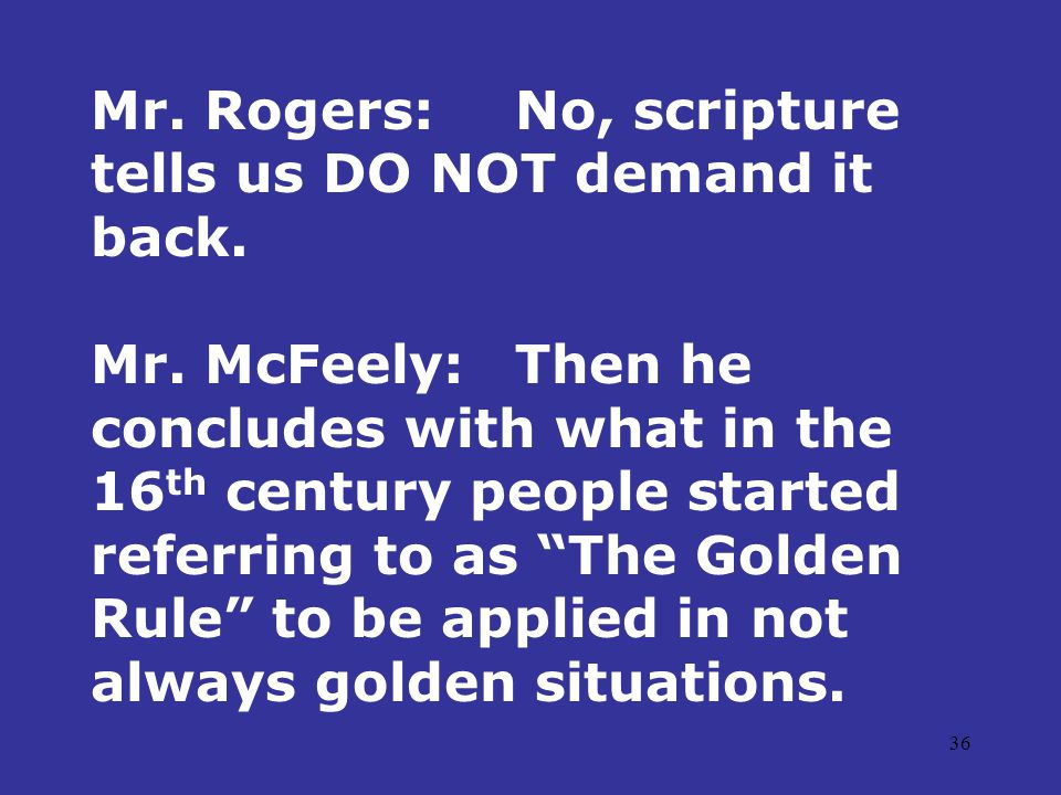 36 Mr. Rogers:No, scripture tells us DO NOT demand it back. Mr. McFeely:Then he concludes with what in the 16 th century people started referring to a