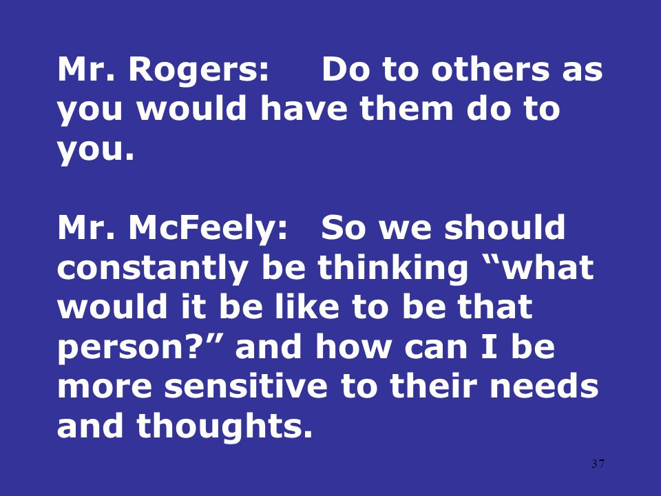 37 Mr. Rogers:Do to others as you would have them do to you.
