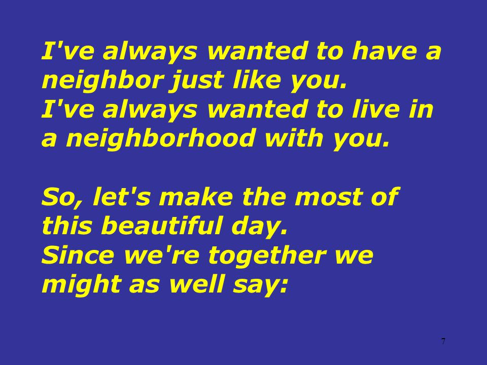 7 I ve always wanted to have a neighbor just like you.