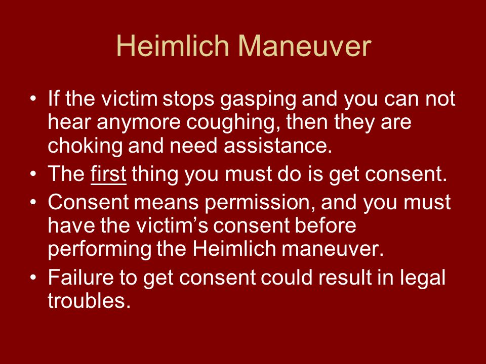 Heimlich Maneuver If the victim stops gasping and you can not hear anymore coughing, then they are choking and need assistance.