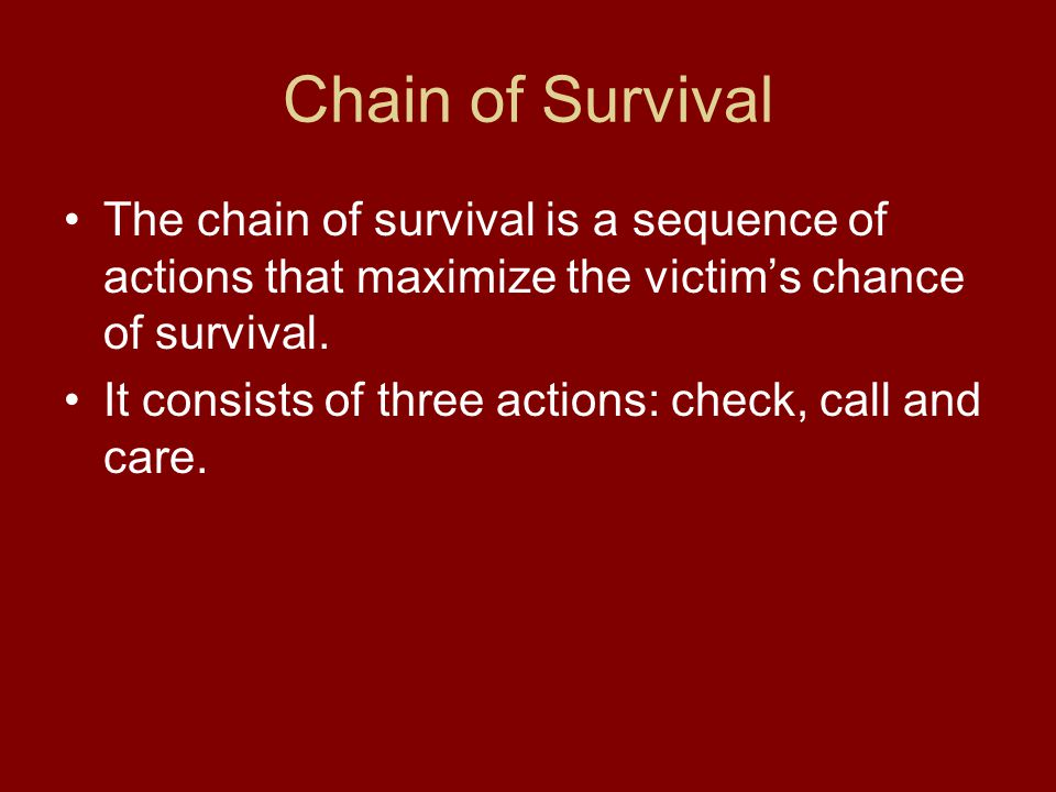 Chain of Survival The chain of survival is a sequence of actions that maximize the victim's chance of survival.