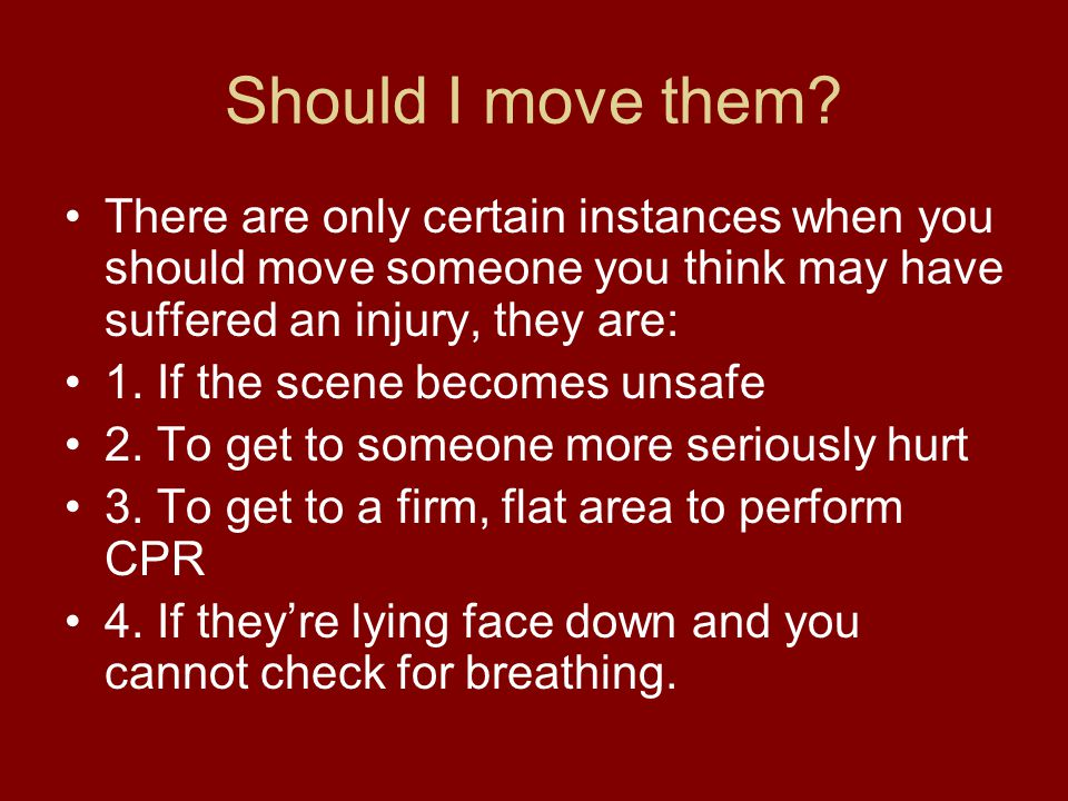 Should I move them? There are only certain instances when you should move someone you think may have suffered an injury, they are: 1. If the scene bec