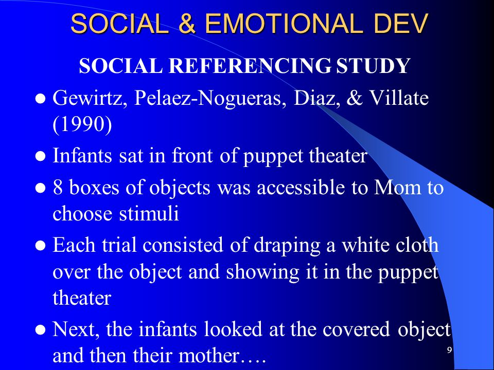9 SOCIAL & EMOTIONAL DEV SOCIAL REFERENCING STUDY Gewirtz, Pelaez-Nogueras, Diaz, & Villate (1990) Infants sat in front of puppet theater 8 boxes of objects was accessible to Mom to choose stimuli Each trial consisted of draping a white cloth over the object and showing it in the puppet theater Next, the infants looked at the covered object and then their mother….
