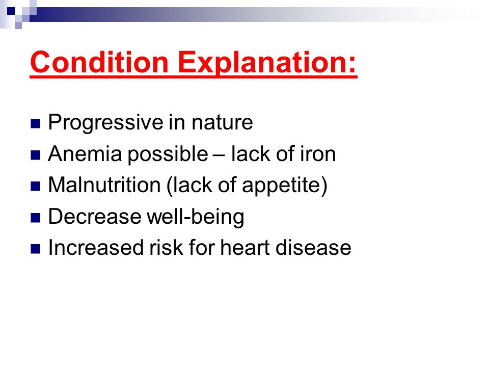 Condition Explanation: Progressive in nature Anemia possible – lack of iron Malnutrition (lack of appetite) Decrease well-being Increased risk for hea