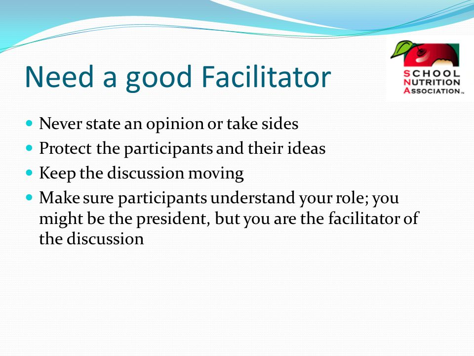 Need a good Facilitator Never state an opinion or take sides Protect the participants and their ideas Keep the discussion moving Make sure participants understand your role; you might be the president, but you are the facilitator of the discussion