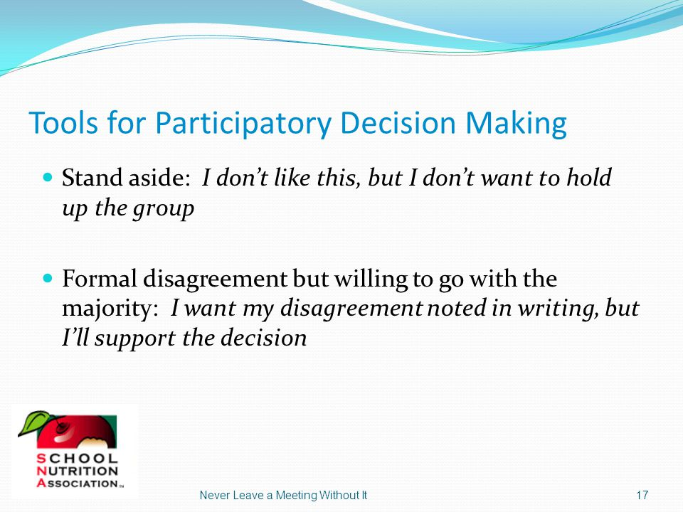 5/8/2015Never Leave a Meeting Without It17 Tools for Participatory Decision Making Stand aside: I don't like this, but I don't want to hold up the group Formal disagreement but willing to go with the majority: I want my disagreement noted in writing, but I'll support the decision