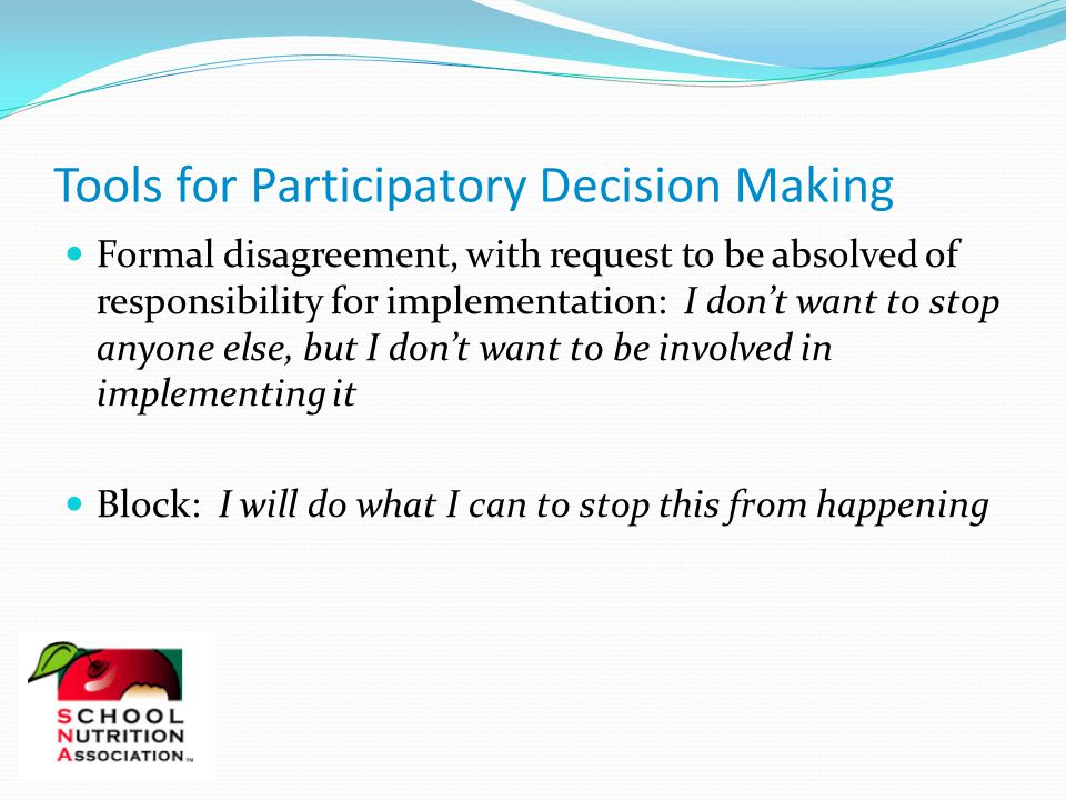 Formal disagreement, with request to be absolved of responsibility for implementation: I don't want to stop anyone else, but I don't want to be involved in implementing it Block: I will do what I can to stop this from happening Tools for Participatory Decision Making