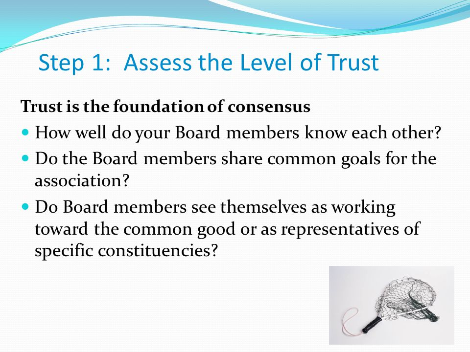 Step 1: Assess the Level of Trust Trust is the foundation of consensus How well do your Board members know each other.