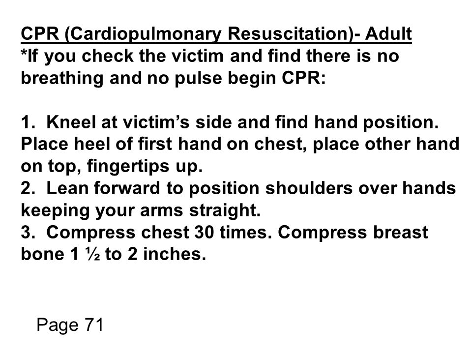 CPR (Cardiopulmonary Resuscitation)- Adult *If you check the victim and find there is no breathing and no pulse begin CPR: 1.