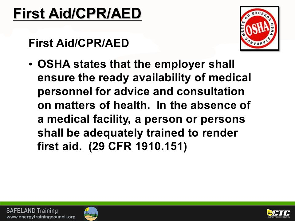 First Aid/CPR/AED OSHA states that the employer shall ensure the ready availability of medical personnel for advice and consultation on matters of health.