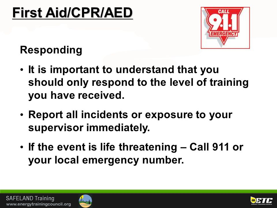 First Aid/CPR/AED Responding It is important to understand that you should only respond to the level of training you have received. Report all inciden