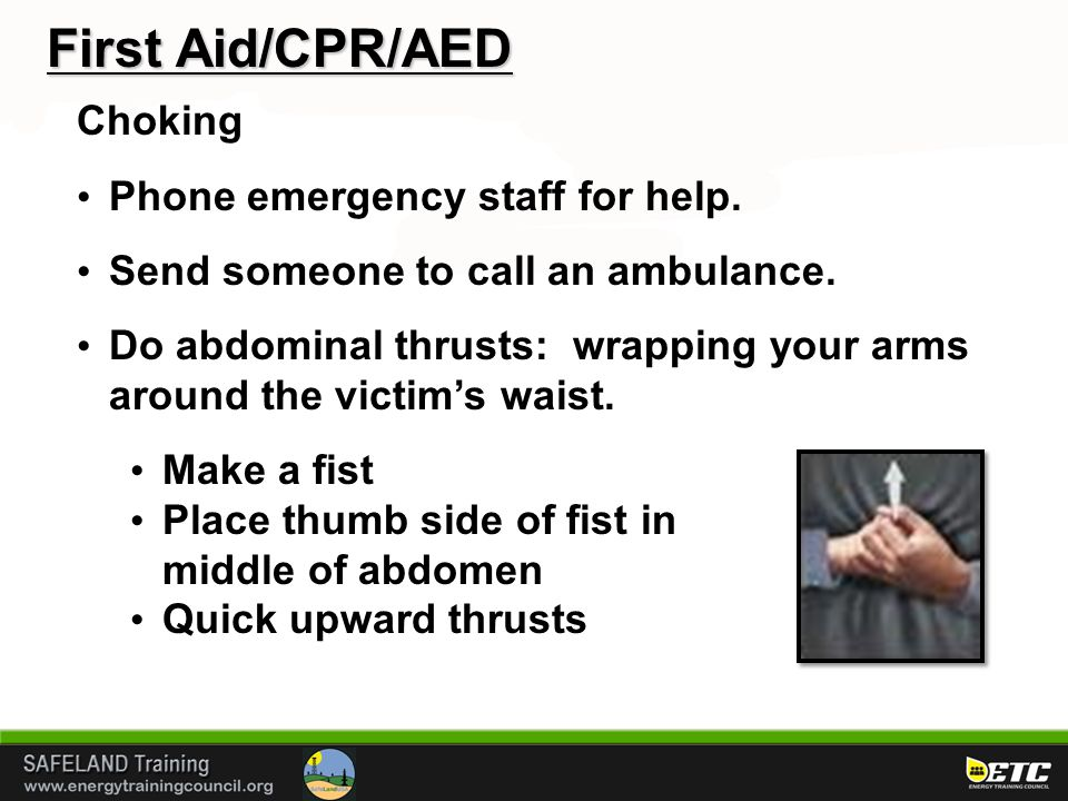 First Aid/CPR/AED Choking Phone emergency staff for help. Send someone to call an ambulance. Do abdominal thrusts: wrapping your arms around the victi