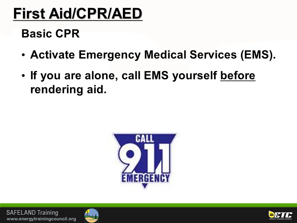 First Aid/CPR/AED Basic CPR Activate Emergency Medical Services (EMS). If you are alone, call EMS yourself before rendering aid.