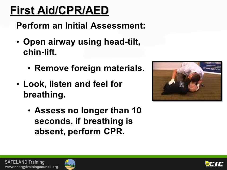 First Aid/CPR/AED Perform an Initial Assessment: Open airway using head-tilt, chin-lift. Remove foreign materials. Look, listen and feel for breathing