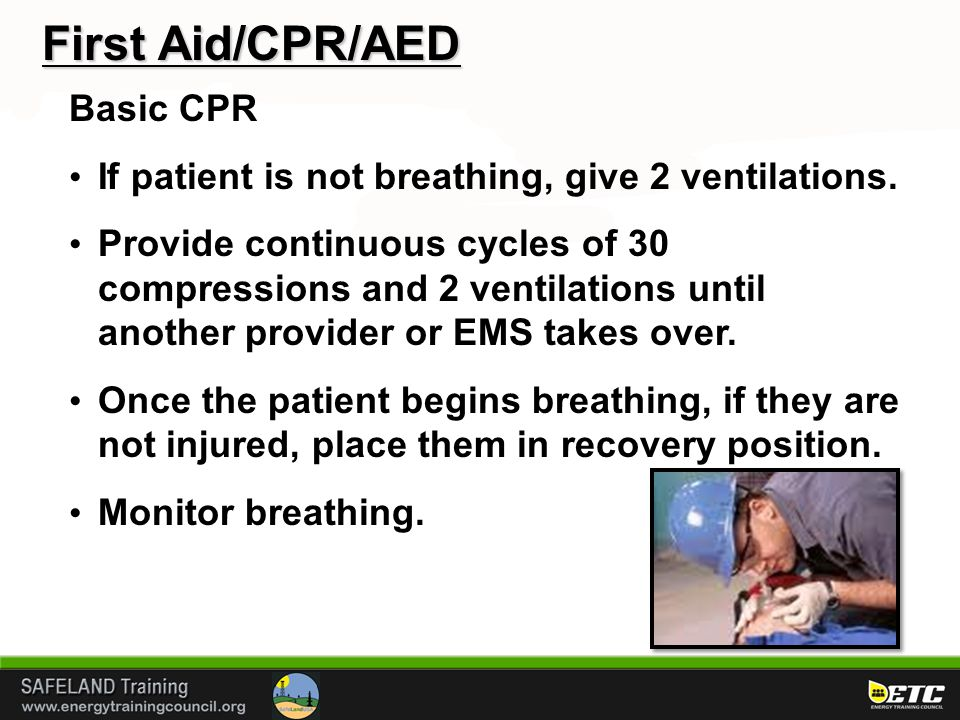 First Aid/CPR/AED Basic CPR If patient is not breathing, give 2 ventilations. Provide continuous cycles of 30 compressions and 2 ventilations until an