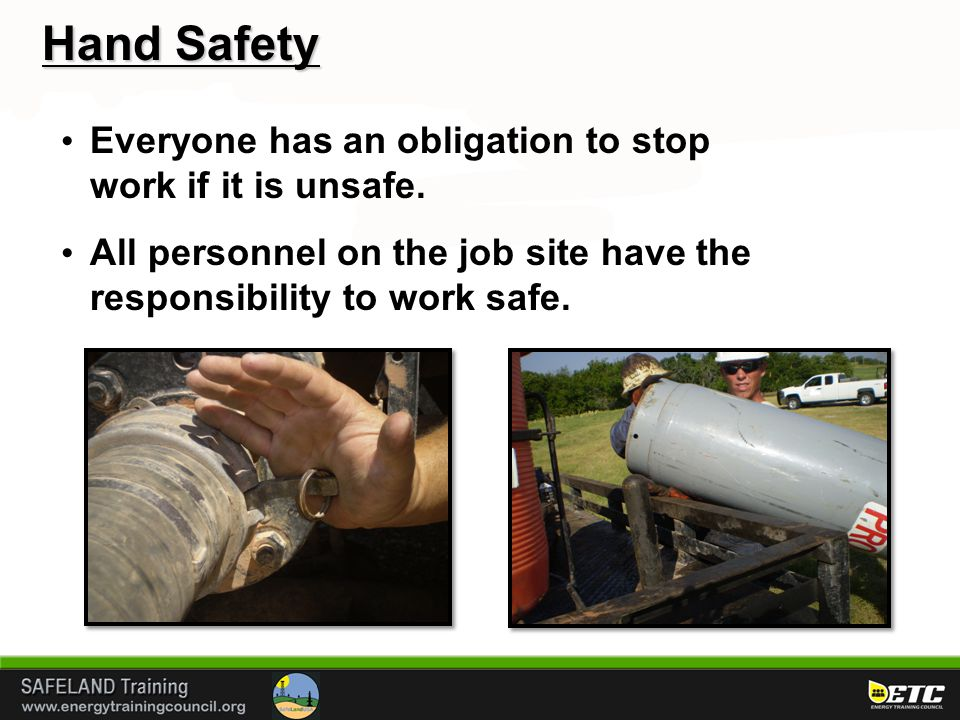 Hand Safety Everyone has an obligation to stop work if it is unsafe. All personnel on the job site have the responsibility to work safe.