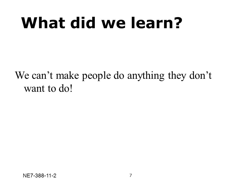 NE7-388-11-2 What did we learn? We can't make people do anything they don't want to do! 7