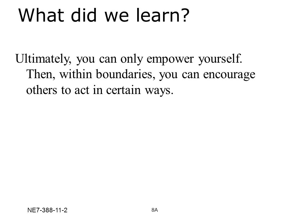 NE7-388-11-2 What did we learn? Ultimately, you can only empower yourself. Then, within boundaries, you can encourage others to act in certain ways. 8