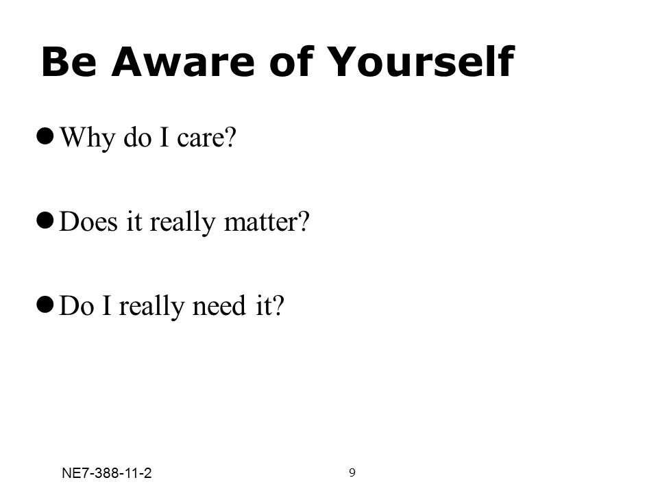 NE7-388-11-2 Be Aware of Yourself Why do I care? Does it really matter? Do I really need it? 9